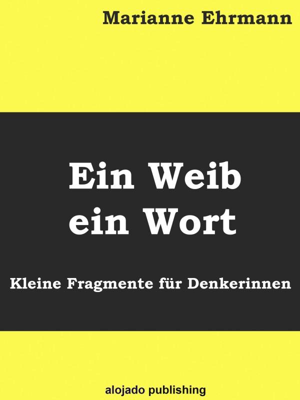 Marianne Ehrmann Ein Weib ein Wort Kleine Fragmente für Denkerinnen