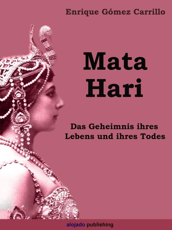 Enrique Gómez Carrillo Mata Hari Das Geheimnis ihres Lebens und ihres Todes