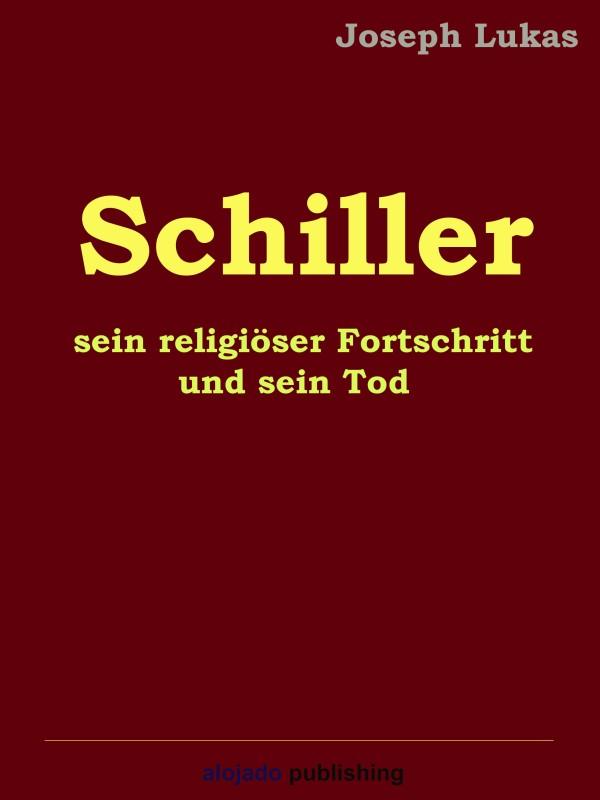 Joseph Lukas Schiller, sein religiöser Fortschritt und sein Tod